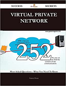Virtual Private Network 252 Success Secrets: 252 Most Asked Questions On Virtual Private Network - What You Need To Know