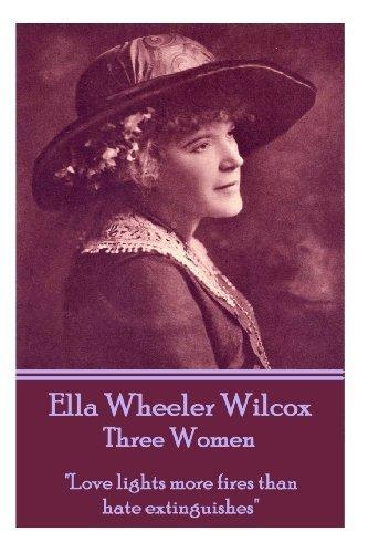 Ella Wheeler Wilcox's Three Women: Love lights more fires than hate extinguishes by Wilcox, Ella Wheeler (2013) Paperback PDF