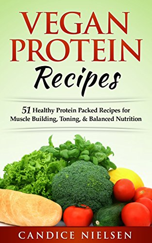 Vegan: PROTEIN RECIPES: 51 Healthy Protein Packed Recipes for Muscle Building, Toning, & Balanced Nutrition (Whole Foods, Plant Based, Dairy Free, Protein Recipes) by Candice Nielsen