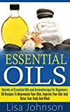 Essential Oils: Secrets Of Essential Oils And Aromatherapy For Beginners: 30 Recipes To Rejuvenate Your Skin, Improve Your Hair And Relax Your Body And ... For Beginners, Aromatherapy For Beginners)