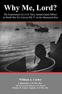Why Me, Lord?: The Experiences of a U.S. Navy Officer in World War II's Convoy PQ 17 on the Murmansk Run William A. Carter PhD