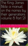 The King James Bible a manuel on the names by their generations volume 8 Part 21 (English Edition)