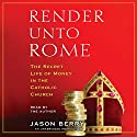 Render unto Rome: The Secret Life of Money in the Catholic Church (       UNABRIDGED) by Jason Berry Narrated by Jason Berry