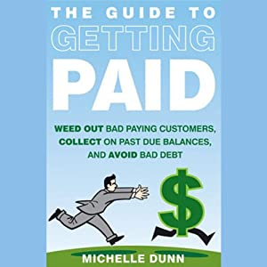 The Guide to Getting Paid: Weed Out Bad Paying Customers, Collect on Past Due Balances, and Avoid Bad Debt | [Michelle Dunn]