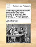 img - for Self-employment in secret. Left under the hand-writing of the Rev. Mr. Corbet, ... A new edition. [Paperback] [2010] (Author) John Corbet book / textbook / text book