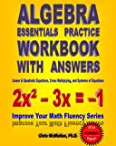 Algebra Essentials Practice Workbook with Answers: Linear and Quadratic Equations, Cross Multiplying, and Systems of Equations: Improve Your Math Fluency Series
