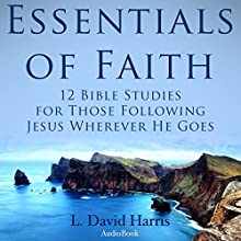 Essentials of Faith: 12 Bible Studies for Those following Jesus Wherever He Goes (       UNABRIDGED) by L. David Harris Narrated by Dave Wright