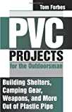 PVC Projects for the Outdoorsman : Building Shelters, Camping Gear, Weapons and More Out of Plastic Pipe