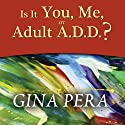Is It You, Me, or Adult A.D.D.?: Stopping the Roller Coaster When Someone You Love Has Attention Deficit Disorder Audiobook by Gina Pera Narrated by Pam Ward