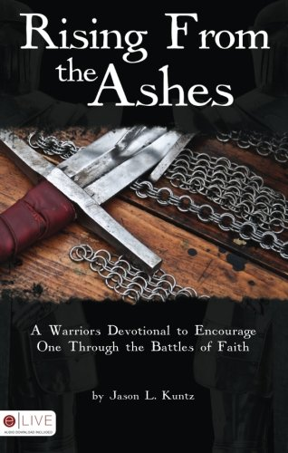 Rising from the Ashes: A Warriors Devotional to Encourage One Through the Battles of Faith