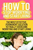img - for How to Stop Worrying and Start Living: The Most Effective, Permanent Solution to Finally Overcome Worrying and Start Living (worry free, worry cure, living again, relaxation) book / textbook / text book