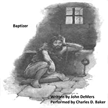 Baptizer: A Dramatic Monologue of John in Prison Audiobook by John DeMers Narrated by Charles D. Baker