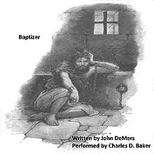 Baptizer: A Dramatic Monologue of John in Prison | Livre audio Auteur(s) : John DeMers Narrateur(s) : Charles D. Baker