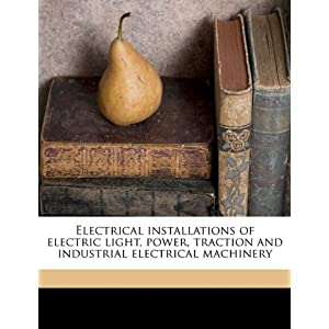 The book of electrical installations: Electric light, power, traction, and industrial electrical machinery Rankin Kennedy