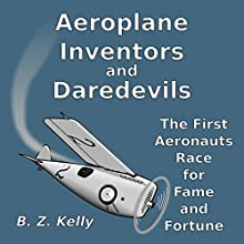 Aeroplane Inventors and Daredevils: The First Aeronauts Race for Fame and Fortune Audiobook by B. Z. Kelly Narrated by B. Z. Kelly