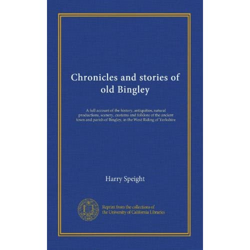 Chronicles and stories of old Bingley: A full account of the history, antiquities, natural productions, scenery, customs and folklore of the ancient ... of Bingley, in the West Riding of Yorkshire
