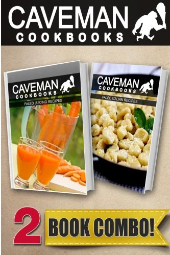 Paleo Juicing Recipes and Paleo Italian Recipes: 2 Book Combo (Caveman Cookbooks ) by Angela Anottacelli