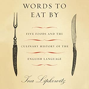 Words to Eat By: Five Foods and the Culinary History of the English Language | [Ina Lipkowitz]