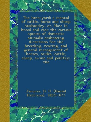 The barn-yard; a manual of cattle, horse and sheep husbandry; or, How to breed and rear the various species of domestic animals: embracing directions ... mules, cattle, sheep, swine and poultry; the PDF