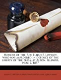 img - for Memoir of the Rev. Elijah P. Lovejoy; who was murdered in defence of the liberty of the press, at Alton, Illinois, Nov. 7, 1837 Paperback September 1, 2010 book / textbook / text book