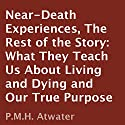 Near-Death Experiences: The Rest of the Story: What They Teach Us About Living and Dying and Our True Purpose Audiobook by P. M. H. Atwater Narrated by  Tantor Studios