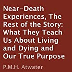 Near-Death Experiences: The Rest of the Story: What They Teach Us About Living and Dying and Our True Purpose | P. M. H. Atwater