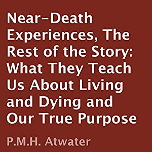 Near-Death Experiences: The Rest of the Story: What They Teach Us About Living and Dying and Our True Purpose | [P. M. H. Atwater]