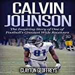 Calvin Johnson: The Inspiring Story of One of Football's Greatest Wide Receivers | Clayton Geoffreys