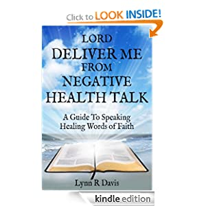 Lord Deliver Me From Negative Health Talk: A Guide To Speaking Healing Words Of Faith (Negative Self Talk Series Book 2)