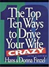 The Top Ten Ways to Make Your Wife Crazy and How to Avoid Them