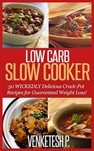 Venketesh P. - Low Carb Slow Cooker: 50 WICKEDLY Delicious Crock-Pot Recipes for Guaranteed Weight Loss!