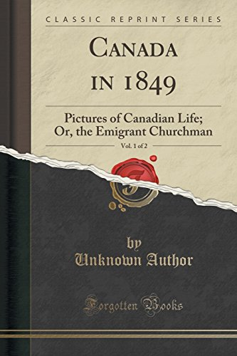 Canada in 1849, Vol. 1 of 2: Pictures of Canadian Life; Or, the Emigrant Churchman (Classic Reprint)