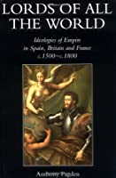 Lords of All the World: Ideologies of Empire in Spain, Britain and France C.1500-C.1800: Ideologies of Empire in Spain, Britain and France, 1492-1830