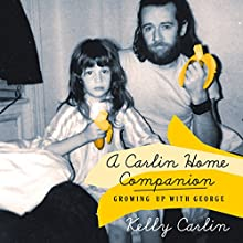 A Carlin Home Companion: Growing Up with George (       UNABRIDGED) by Kelly Carlin Narrated by Kelly Carlin