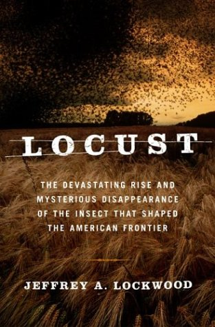 Locust: The Devastating Rise And Mysterious Disappearance Of The Insect That Shaped The American Frontier, Jeffrey A. Lockwood