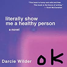 Literally Show Me a Healthy Person Audiobook by Darcie Wilder Narrated by Darcie Wilder