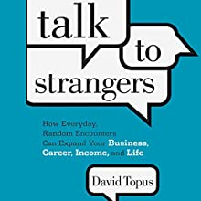 Talk to Strangers: How Everyday, Random Encounters Can Expand Your Business, Career, Income, and Life (       UNABRIDGED) by David Topus Narrated by David Topus