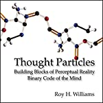 Thought Particles: Building Blocks of Perceptual Reality: Binary Code of the Mind | Roy H. Williams