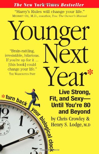 Younger Next Year  Live Strong, Fit, and Sexy - Until You're 80 and Beyond, Chris Crowley & Henry S. Lodge