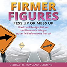Firmer Figures: Fess Up or Mess Up: How to Spot the Signs Your Small Business Is Failing so You Can Fix It Before Anyone Finds Out (       UNABRIDGED) by Georgette Rowland Osborne Narrated by Georgette Rowland Osborne