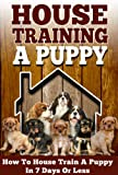 House Training A Puppy: How To House Train A Puppy In 7 Days Or Less (House Training Puppies, Crate Training, Potty Training)