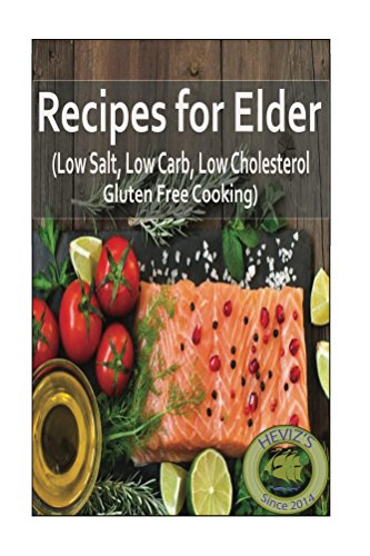 Recipes for Elder 101. Over 100 Premium Recipes (Low Salt, Low Carb, Low Cholesterol, Gluten Free Cooking) by Heviz's