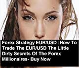 Forex Strategy EUR/USD :How To Trade The EUR/USD The Little Dirty Secrets Of The Forex Millionaires