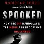 Spooked: How the CIA Manipulates the Media and Hoodwinks Hollywood | Nicholas Schou