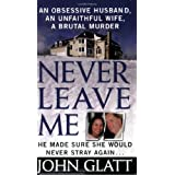 Never Leave Me: A True Story of Marriage, Deception, and Brutal Murderby John Glatt
