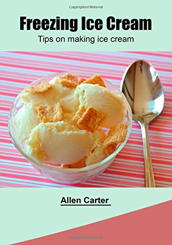 Freezing Ice Cream: Tips on making ice cream by Allen Carter
