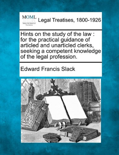 Hints on the study of the law: for the practical guidance of articled and unarticled clerks, seeking a competent knowledge of the legal profession.