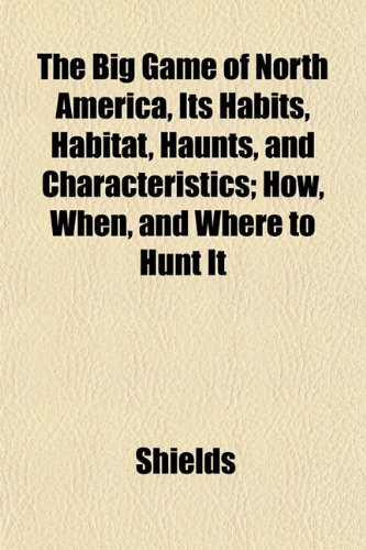 The Big Game of North America, Its Habits, Habitat, Haunts, and Characteristics; How, When, and Where to Hunt It