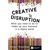 Creative Disruption: What You Need to Do to Shake Up Your Business in a Digital World (Financial Times Series)by Mr Simon Waldman