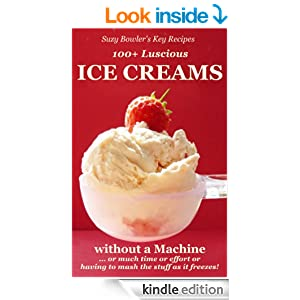 100+ Luscious Ice Creams without a Machine ...: ... or much Time or Effort or having to Mash the Stuff as it Freezes! (Suzy Bowler's Key Recipes)
